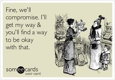 Fine, we'll compromise. I'll get my way & you'll find a way to be okay with that.