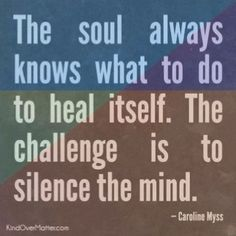 The soul always knows what to do to heal itself. The challenge is to silence the mind.