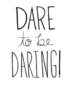 Dare to be daring!
