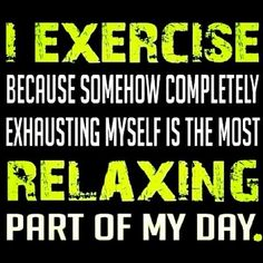.I exercise because somehow completely exhausting myself is the most relaxing part of my day,