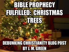 Bible Prophecy Fulfilled:  Christmas Trees.  A blog post by J. M. Green, debunking the 'prophecies' of the birth of Jesus.  Click to read.