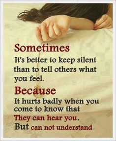 sometimes it's better to keep silent than to tell others what you feel because it hurts badly when you come to know that they can hear you but can not understand.