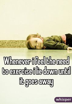Whenever i feel the need to exercise i lie down until it goes away #fitnessfail