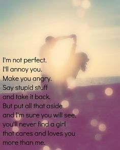 I'm not perfect. I'll annoy you. Make you angry. Say stupid stuff and take it back. But put all that aside and I'm sure you will see, you'll never find a girl that cares and loves you more than me.