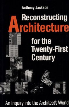 Reconstructing Architecture for the Twenty-first Century: An Inquiry Into the Architect's World by Anthony Jackson