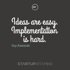 Ideas are easy. Implementation is hard. -Guy Kawasaki