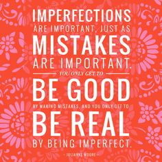 Imperfections are important, just as mistakes are important. You only get to be good by making mistakes, and you only get to be REAL by being imperfect. - Julianne Moore #AerieREAL