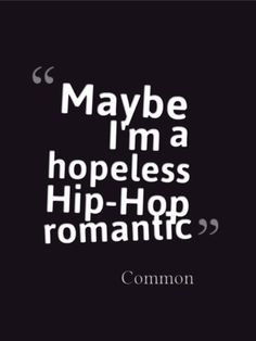 Hip hop romantic...i know i am