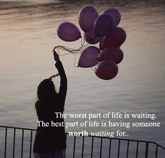Worst part of life is waiting, Best part is having someone worth waiting for