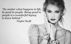 """""""No matter what happens in life, be good to people. Being good to people is a wonderful legacy to leave behind."""" -Taylor Swift"""