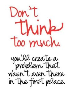 Don't over think things.