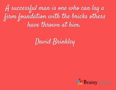 A successful man is one who can lay a firm foundation with the bricks others have thrown at him.  David Brinkley