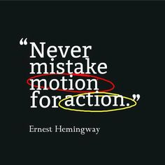Never mistake motion for action..