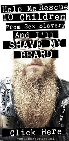 Help us rescue 10 or more innocent children from a life of sex slavery andmy husband will let me shave his beard off. Don't worry we also donated :)   Please join. http://www.gofundme.com/shaveandrescue