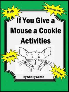 Mouse a Cookie Book Math Literacy and Science Activities --  In this 77 page packet, you will find loads of activities to go along with the wonderful book, If You Give a Mouse a Cookie. You will find essential skills for math, reading, writing, science, and more! The packet is in black and white only.