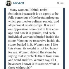 Many women, I think, resist feminism because it is an agony to be fully conscious of the brutal misogyny which permeates culture, society & all personal relationships. It is as if our oppression were cast in lava eons ago & now it is granite & each individual woman is buried inside the stone ... Women say, I like this stone its weight is not too heavy for me. Women defend the stone by saying it protects them from rain & wind & fire ...all I have ever known is this stone what is there without it?