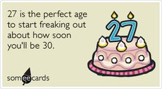 27th Birthday: 27 is the perfect age to start freaking out about how soon you'll be 30.