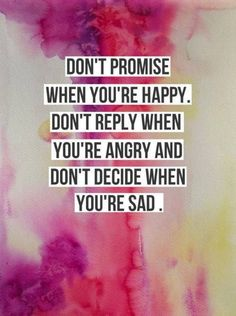 Don't promise when you're #happy. Don't reply when you're #angry and don't decide when you're #sad. #wordstoliveby #quotes #lifequotes