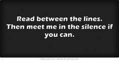 Read between the lines. Then meet me in the silence if you can.