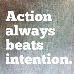 Action always beats intention.
