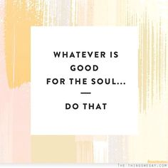Whatever is good for the soul, do that