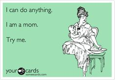 I can do anything. I am a mom. Try me.
