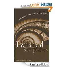Twisted Scriptures: Breaking Free from Churches That Abuse: Mary Alice Great book... A real eye opener...