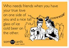 Who needs friends when you have your true love on one side of you and a nice tall glass of ice cold beer on the other.