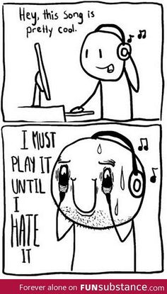 Every time I discover a new song that I like but I probably never end up hating ;)