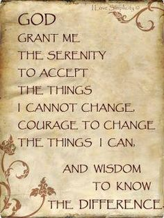 God grant me the serenity to accept the things I cannot change, courage to change the thing I can, and wisdom to know the difference.