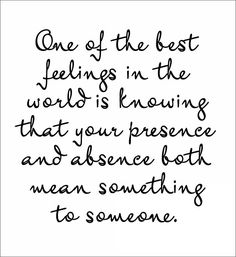 One of the best feelings in the world is knowing that your presence and absence both mean something to someone. ~ #Quotes