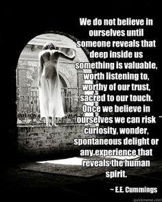 We do not believe in ourselves until someone reveals that deep inside us something is valuable, worth listening to, worthy of our trust, sacred to our touch. Once we believe in ourselves we can risk curiosity, wonder, spontaneous delight or any experienc
