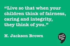 Live so that when your children think of fairness, caring and integrity, they think of you. - H. Jackson Brown