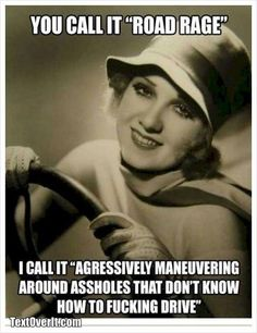 You call it Road Rage...I call it..