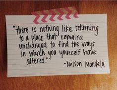 """ There is nothing like returning to a place that remains unchanged to find the ways in which you yourself have altered"""