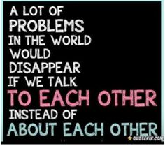 Many problems in the world would disappear if we talk to each other instead of about each other.