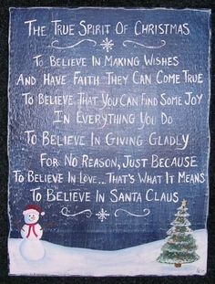 As my kids got older and questioned Santa's existence, I always asked them if they believed in these very same things. At 13, 15, & 17, they still believe, just Santa is so much more than a bearded guy in a red suit!!! They have become Santa's in their own ways.