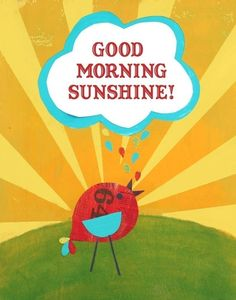 mornin sunshine! i say this a lot...to people I care about
