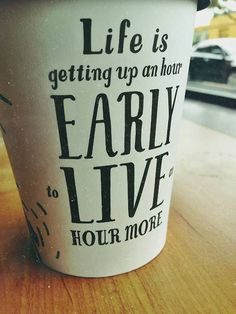 life is getting up an hour early to live an hour longer