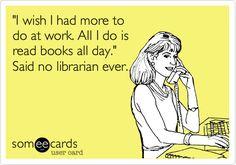 'I wish I had more to do at work. All I do is read books all day.' Said no librarian ever. funni stuff, ecard, laugh, school librarian day, funni thing, librarian stuff, funni shit, read books, quot