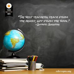 """The best teachers teach from the heart, not from the book"" -Author Unknown"