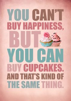 You can't buy happiness,  but you can buy cupcakes.