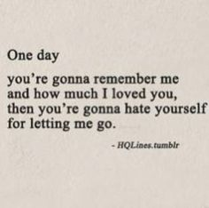 I hope one day you will remember what I once meant to you and how you could have had a lifetime of me continuing to be there for you, but you choose to crush my heart. There could have been another way, but I guess I wasn't worth it.