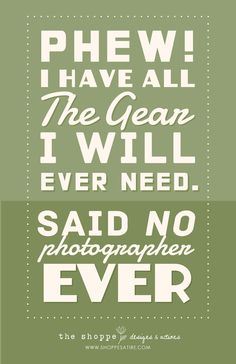 I have all the gear I will ever need....said no photographer EVER!