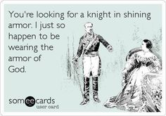 You're looking for a knight in shining armor? I JUST so happen to wearing the armor of god! Picture/quote