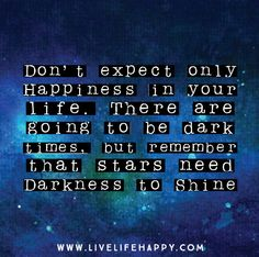 Don't expect only Happiness in your life. There are going to be dark times, but remember that stars need darkness in order to shine!