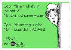 HAHAHA!  Cop to Woman!  Wine in the bottle!  Jesus did it again!