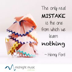 Henry Ford: The only real mistake is the one from which we learn nothing. Music and education quotes from http://www.midnightmusic.com.au/quotes/