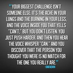 "Your biggest challenge isn't someone else. It's the ache in your lungs and the burning in your legs, and the voice inside you that yells ""can't.""But you don't listen. You just push harder. And then you hear the voice whisper ""can."" And you discover that the person you thought you were is no match for the one you really are."