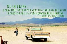 Dear Diary, every time i'm stopped next to a truck on the road I check to see if a cute country boy is driving. - diary of a country girl.